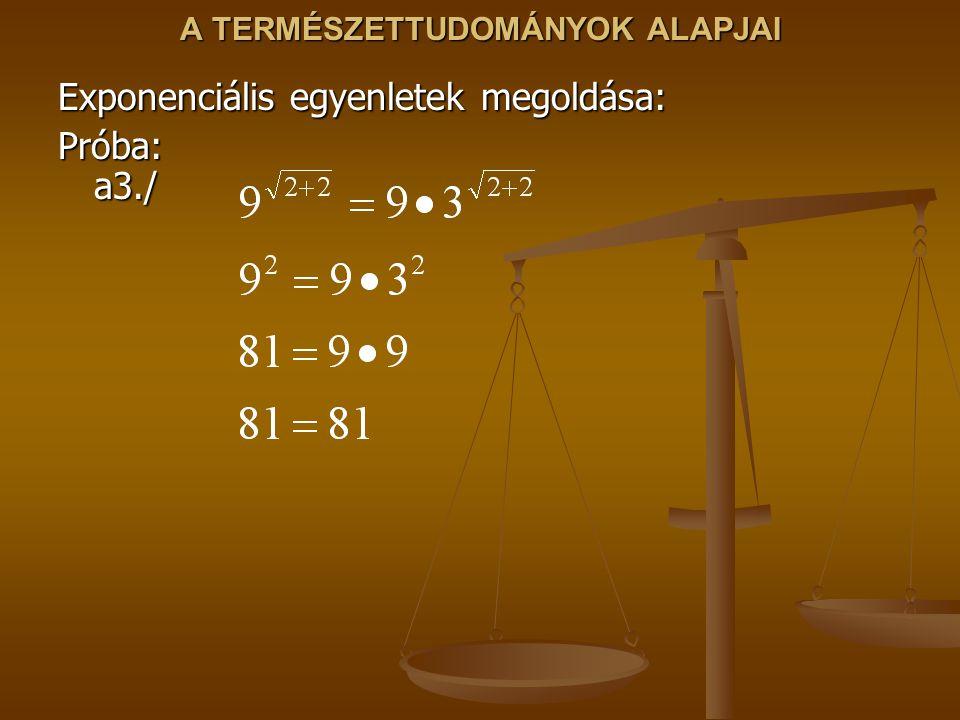 A TERMÉSZETTUDOMÁNYOK ALAPJAI Exponenciális egyenletek megoldása: Próba: a3./