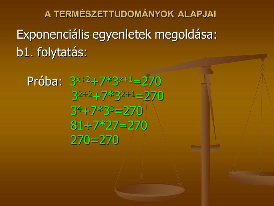 A TERMÉSZETTUDOMÁNYOK ALAPJAI Exponenciális egyenletek megoldása: b1. folytatás: Próba: 3 x+2 +7*3 x+1 =270 3 2+2 +7*3 2+1 =270 3 4 +7*3 3 =270 81+7*2