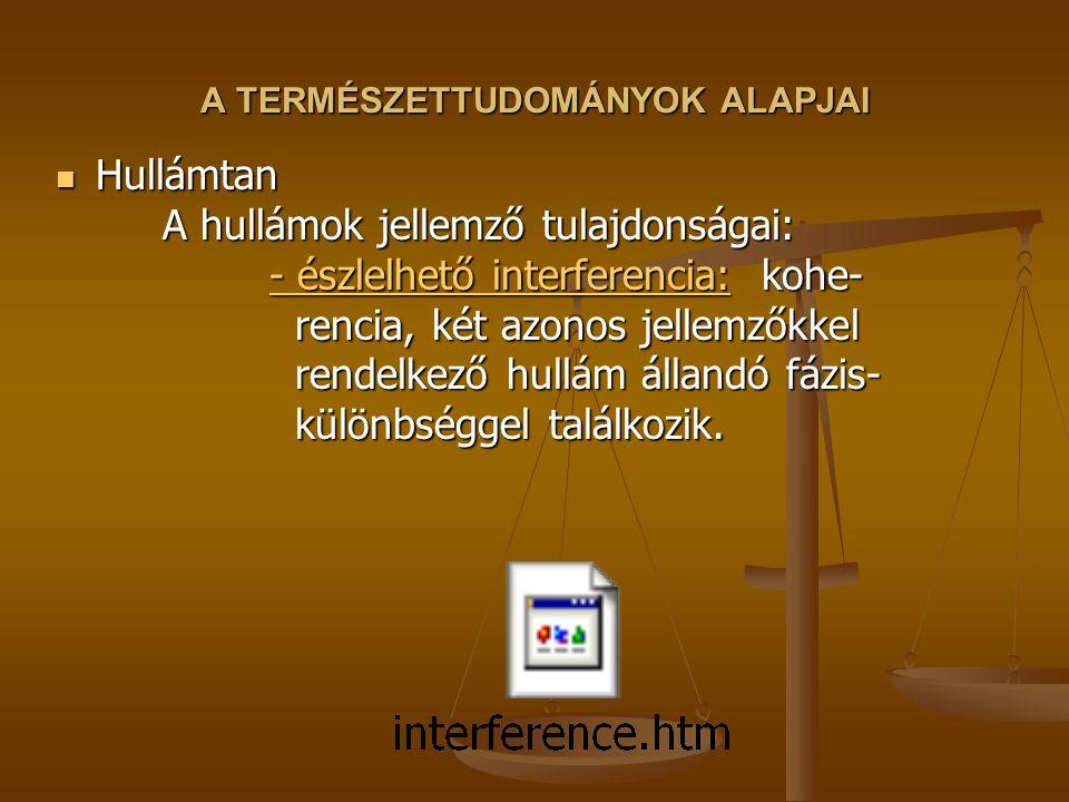 A TERMÉSZETTUDOMÁNYOK ALAPJAI Hullámtan A hullámok jellemző tulajdonságai: - észlelhető interferencia: kohe- rencia, két azonos jellemzőkkel rendelkez