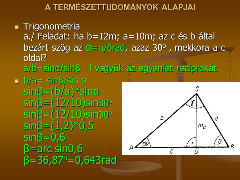 A TERMÉSZETTUDOMÁNYOK ALAPJAI Trigonometria a./ Feladat: ha b=12m; a=10m; az c és b által bezárt szög az α =π/6rad, azaz 30 o, mekkora a c oldal? a/b=