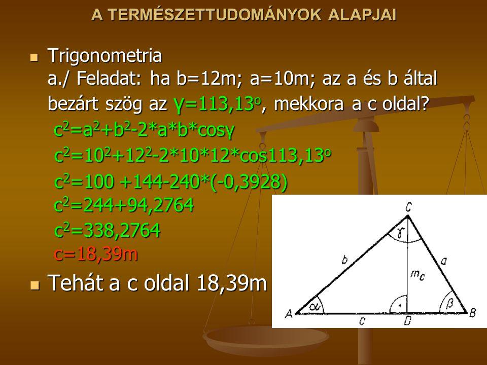 A TERMÉSZETTUDOMÁNYOK ALAPJAI Trigonometria a./ Feladat: ha b=12m; a=10m; az a és b által bezárt szög az γ =113,13 o, mekkora a c oldal? c 2 =a 2 +b 2