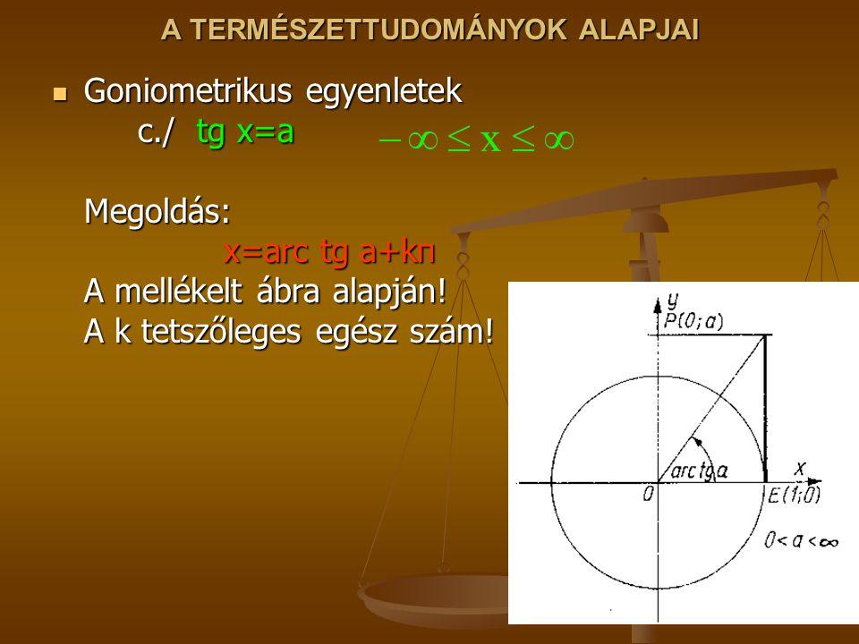 A TERMÉSZETTUDOMÁNYOK ALAPJAI Goniometrikus egyenletek c./ tg x=a Megoldás: x=arc tg a+kπ A mellékelt ábra alapján! A k tetszőleges egész szám! Goniom