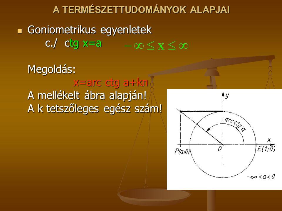 A TERMÉSZETTUDOMÁNYOK ALAPJAI Goniometrikus egyenletek c./ ctg x=a Megoldás: x=arc ctg a+kπ A mellékelt ábra alapján! A k tetszőleges egész szám! Goni