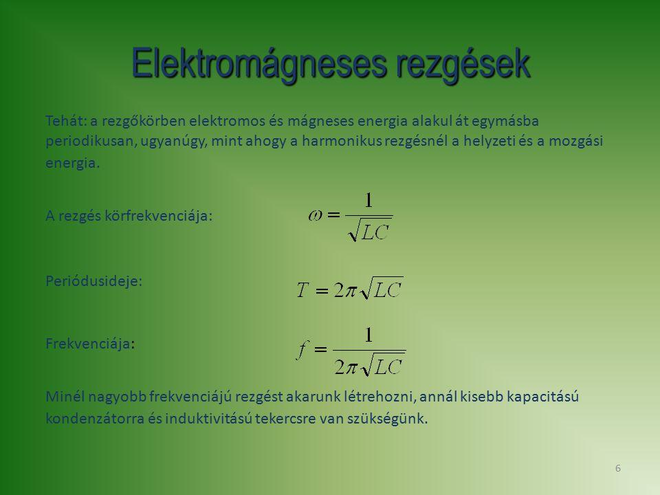 6 Elektromágneses rezgések Tehát: a rezgőkörben elektromos és mágneses energia alakul át egymásba periodikusan, ugyanúgy, mint ahogy a harmonikus rezg
