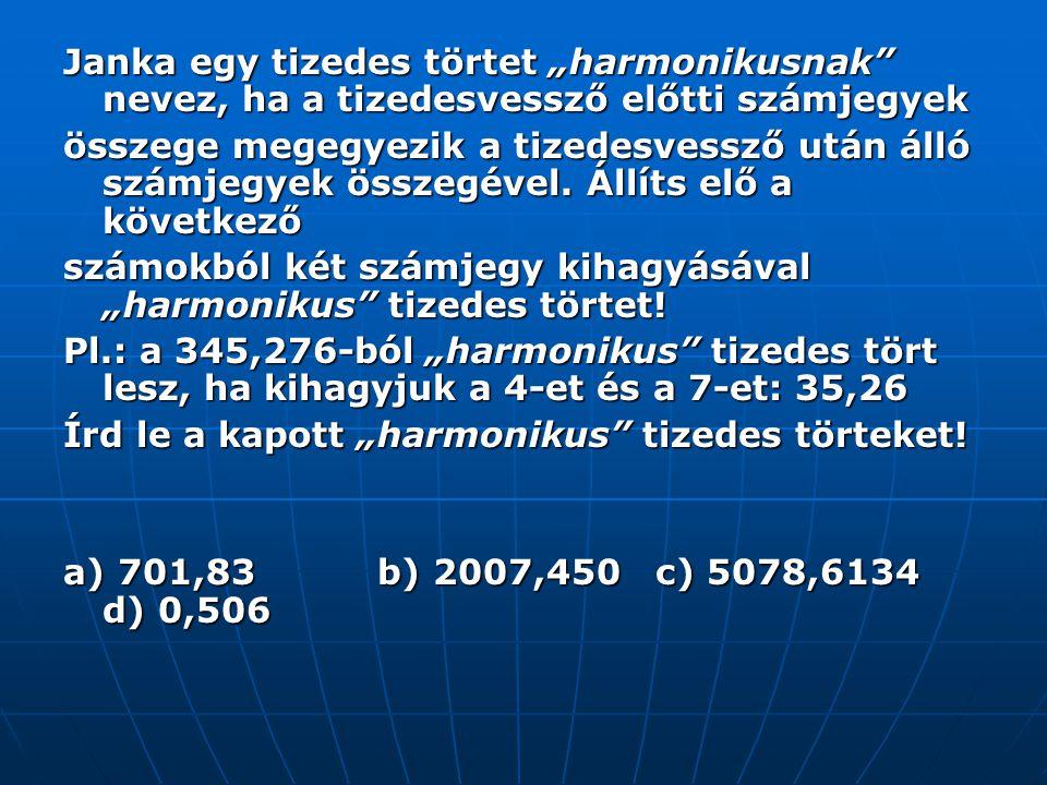"""Janka egy tizedes törtet """"harmonikusnak nevez, ha a tizedesvessző előtti számjegyek összege megegyezik a tizedesvessző után álló számjegyek összegével."""
