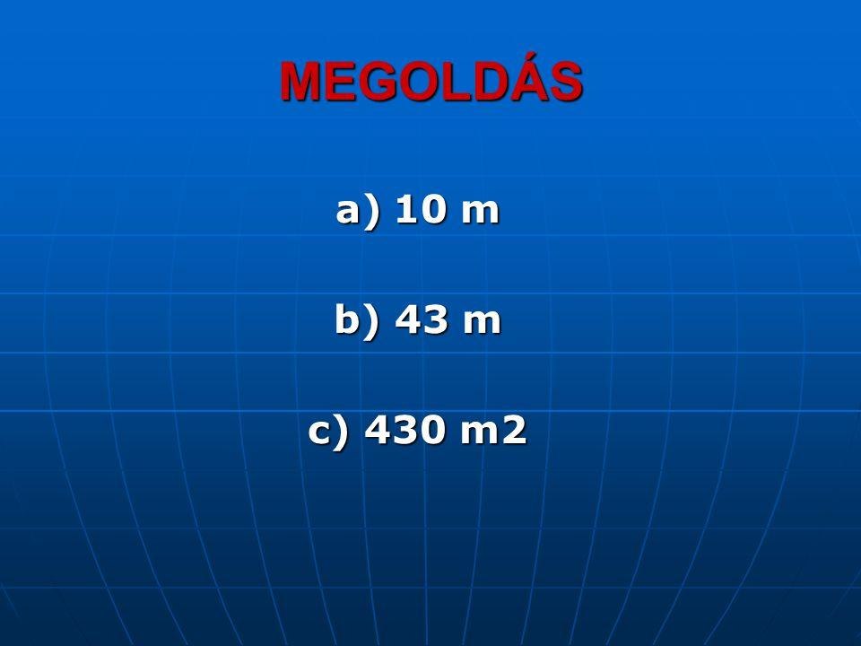 a)10 m b) 43 m c) 430 m2 MEGOLDÁS