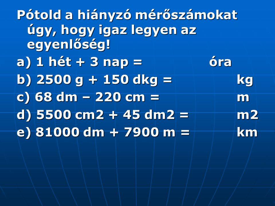 Pótold a hiányzó mérőszámokat úgy, hogy igaz legyen az egyenlőség! a) 1 hét + 3 nap = óra b) 2500 g + 150 dkg = kg c) 68 dm – 220 cm = m d) 5500 cm2 +
