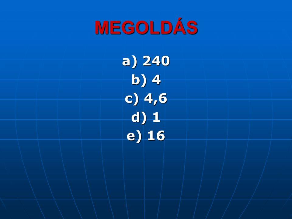 MEGOLDÁS a) 240 b) 4 c) 4,6 d) 1 e) 16