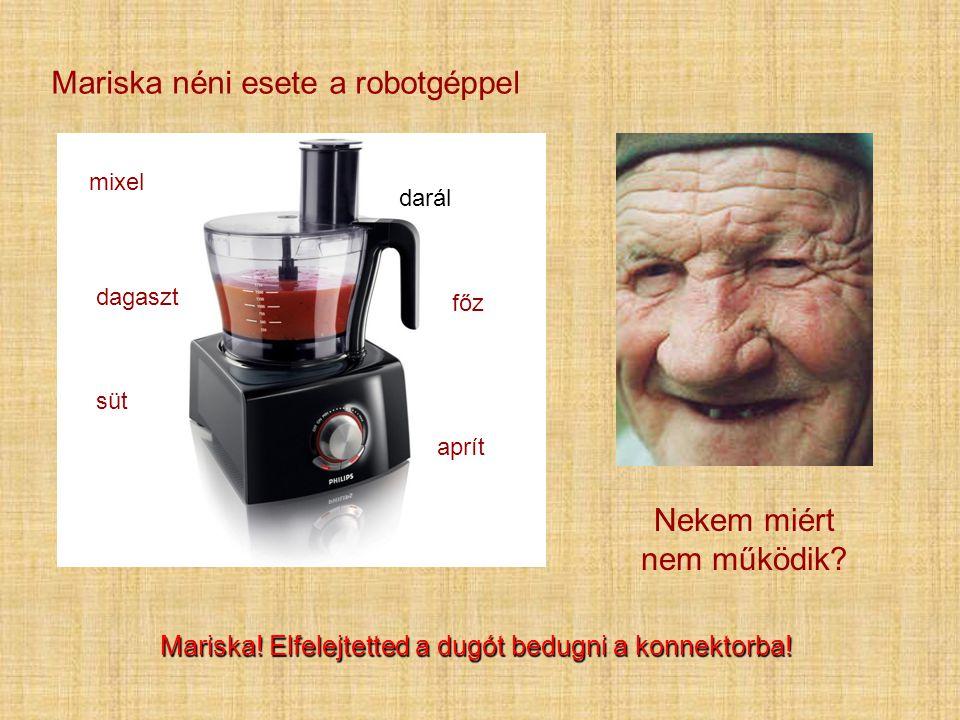 Mariska néni esete a robotgéppel mixel darál dagaszt főz süt aprít Nekem miért nem működik? Mariska! Elfelejtetted a dugót bedugni a konnektorba!