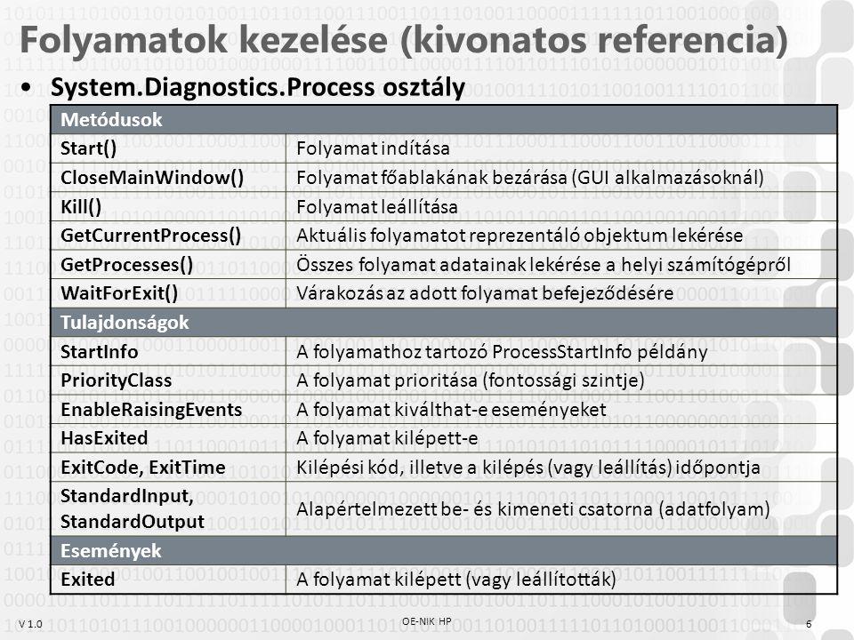 V 1.0 Folyamatok kezelése (kivonatos referencia) System.Diagnostics.Process osztály Metódusok Start()Folyamat indítása CloseMainWindow()Folyamat főablakának bezárása (GUI alkalmazásoknál) Kill()Folyamat leállítása GetCurrentProcess()Aktuális folyamatot reprezentáló objektum lekérése GetProcesses()Összes folyamat adatainak lekérése a helyi számítógépről WaitForExit()Várakozás az adott folyamat befejeződésére Tulajdonságok StartInfoA folyamathoz tartozó ProcessStartInfo példány PriorityClassA folyamat prioritása (fontossági szintje) EnableRaisingEventsA folyamat kiválthat-e eseményeket HasExitedA folyamat kilépett-e ExitCode, ExitTimeKilépési kód, illetve a kilépés (vagy leállítás) időpontja StandardInput, StandardOutput Alapértelmezett be- és kimeneti csatorna (adatfolyam) Események ExitedA folyamat kilépett (vagy leállították) 6 OE-NIK HP