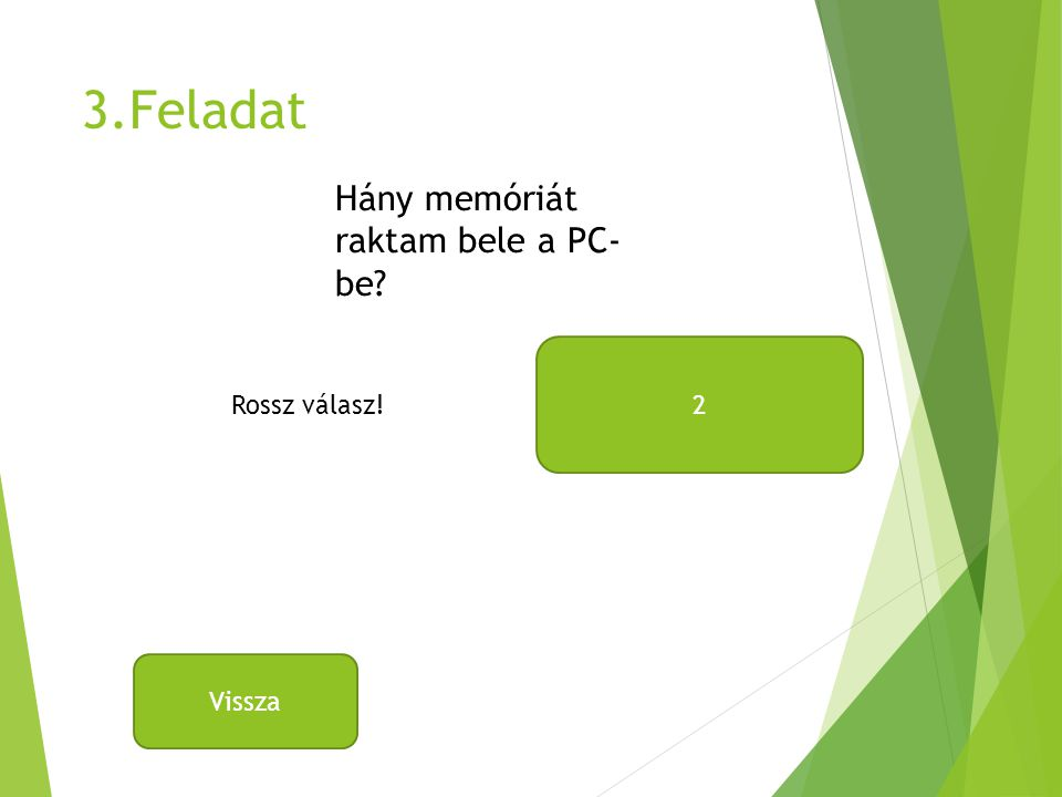 3.Feladat Hány memóriát raktam bele a PC- be 2 Rossz válasz! Vissza