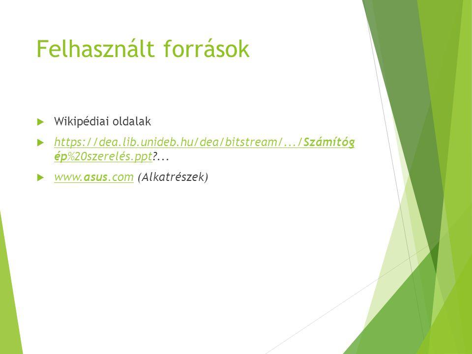 Felhasznált források  Wikipédiai oldalak  https://dea.lib.unideb.hu/dea/bitstream/.../Számítóg ép%20szerelés.ppt?... https://dea.lib.unideb.hu/dea/b