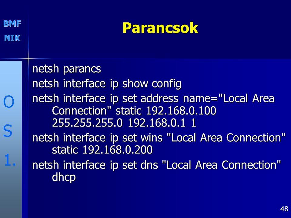 48Parancsok netsh parancs netsh interface ip show config netsh interface ip set address name= Local Area Connection static 192.168.0.100 255.255.255.0 192.168.0.1 1 netsh interface ip set wins Local Area Connection static 192.168.0.200 netsh interface ip set dns Local Area Connection dhcp