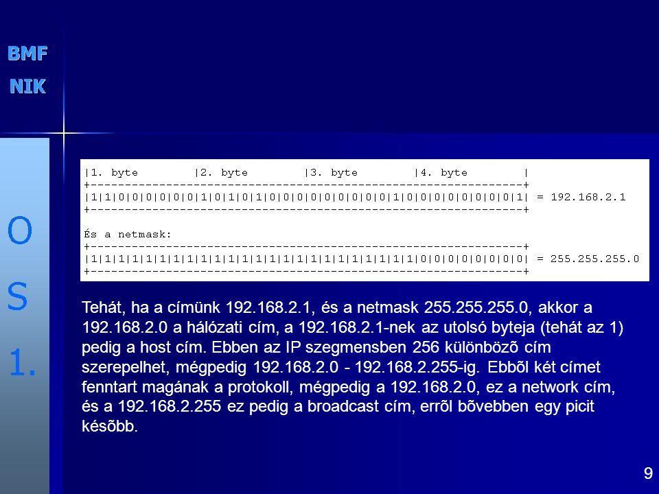 9 Tehát, ha a címünk 192.168.2.1, és a netmask 255.255.255.0, akkor a 192.168.2.0 a hálózati cím, a 192.168.2.1-nek az utolsó byteja (tehát az 1) pedig a host cím.