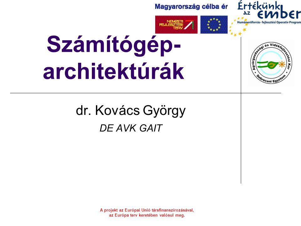 A projekt az Európai Unió társfinanszírozásával, az Európa terv keretében valósul meg. Számítógép- architektúrák dr. Kovács György DE AVK GAIT