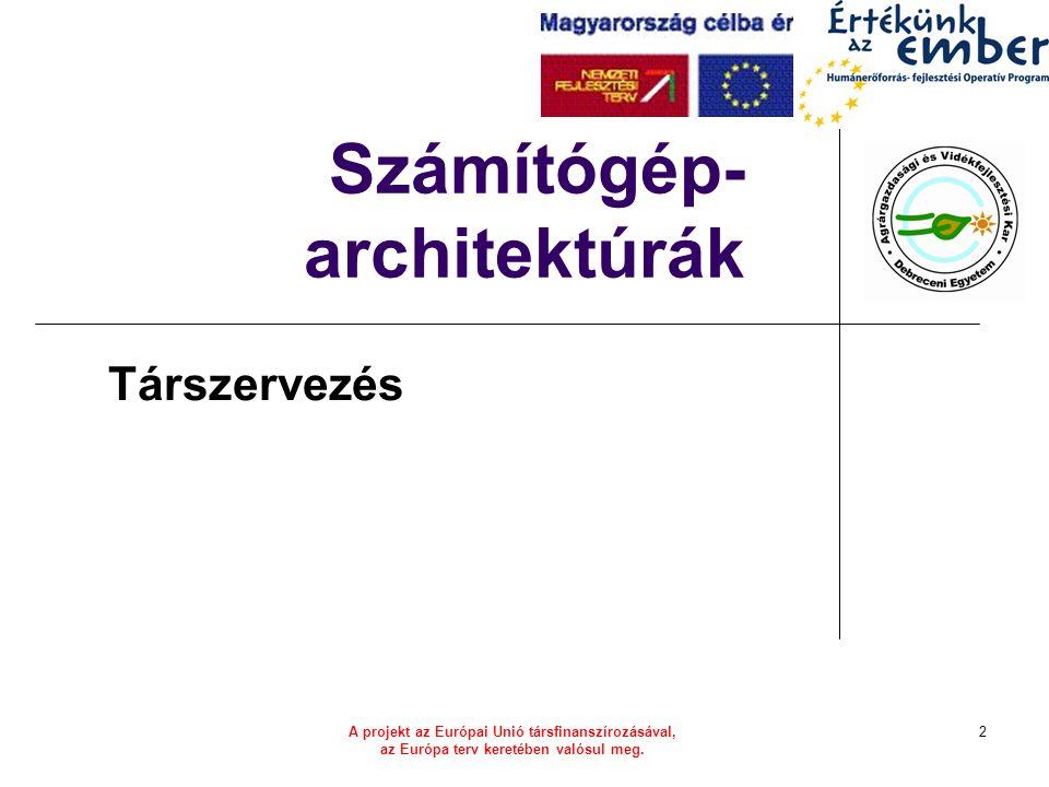 A projekt az Európai Unió társfinanszírozásával, az Európa terv keretében valósul meg. 2 Számítógép- architektúrák Társzervezés