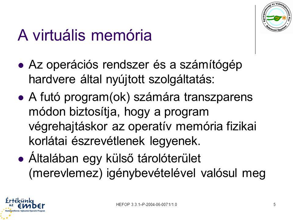 HEFOP 3.3.1–P-2004-06-0071/1.06 A virtuális memória megvalósításának elve Jelöljünk ki a háttértárolón a főtár memóriakapacitásánál jóval nagyobb tárolóterületet úgy, hogy az egyidőben aktív programfolyamatokhoz tartozó programok és adatállományok ezen elférjenek.