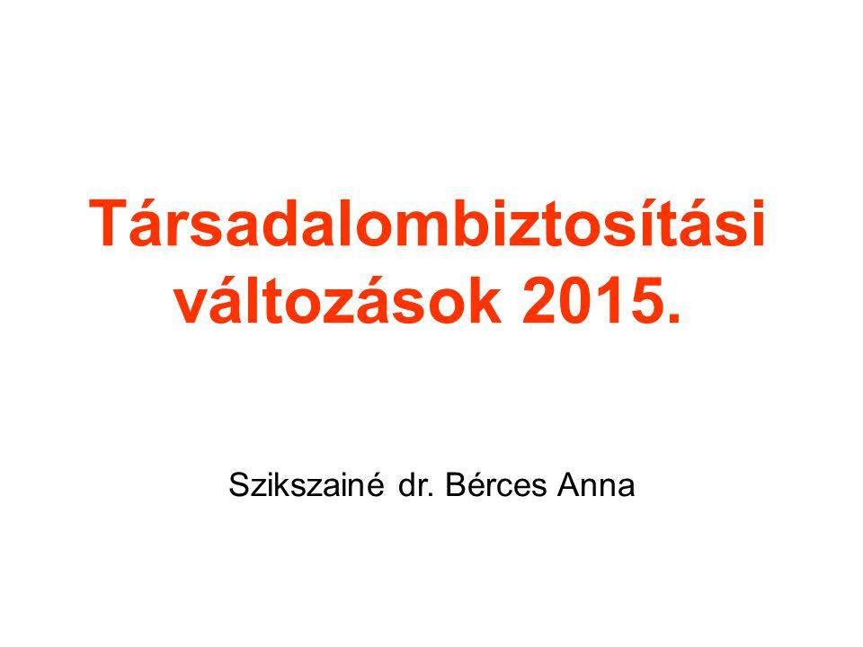 Társadalombiztosítási változások 2015. Szikszainé dr. Bérces Anna