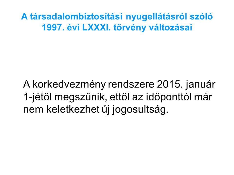 A társadalombiztosítási nyugellátásról szóló 1997. évi LXXXI. törvény változásai A korkedvezmény rendszere 2015. január 1-jétől megszűnik, ettől az id