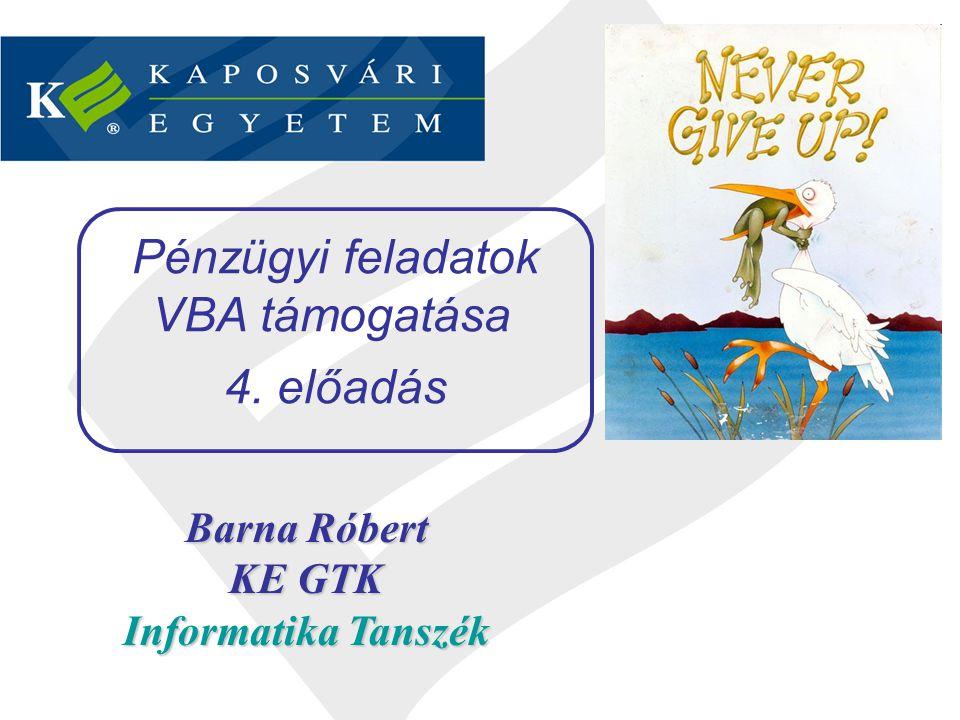 Barna Róbert KE GTK Informatika Tanszék Pénzügyi feladatok VBA támogatása 4. előadás