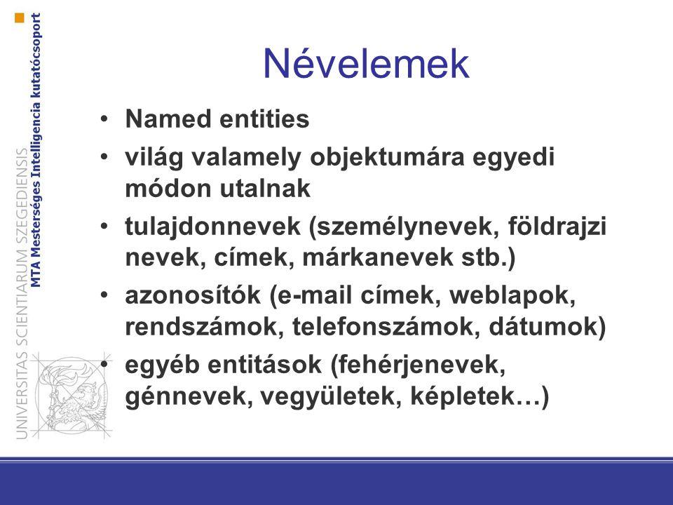 Névelemek Named entities világ valamely objektumára egyedi módon utalnak tulajdonnevek (személynevek, földrajzi nevek, címek, márkanevek stb.) azonosítók (e-mail címek, weblapok, rendszámok, telefonszámok, dátumok) egyéb entitások (fehérjenevek, génnevek, vegyületek, képletek…)