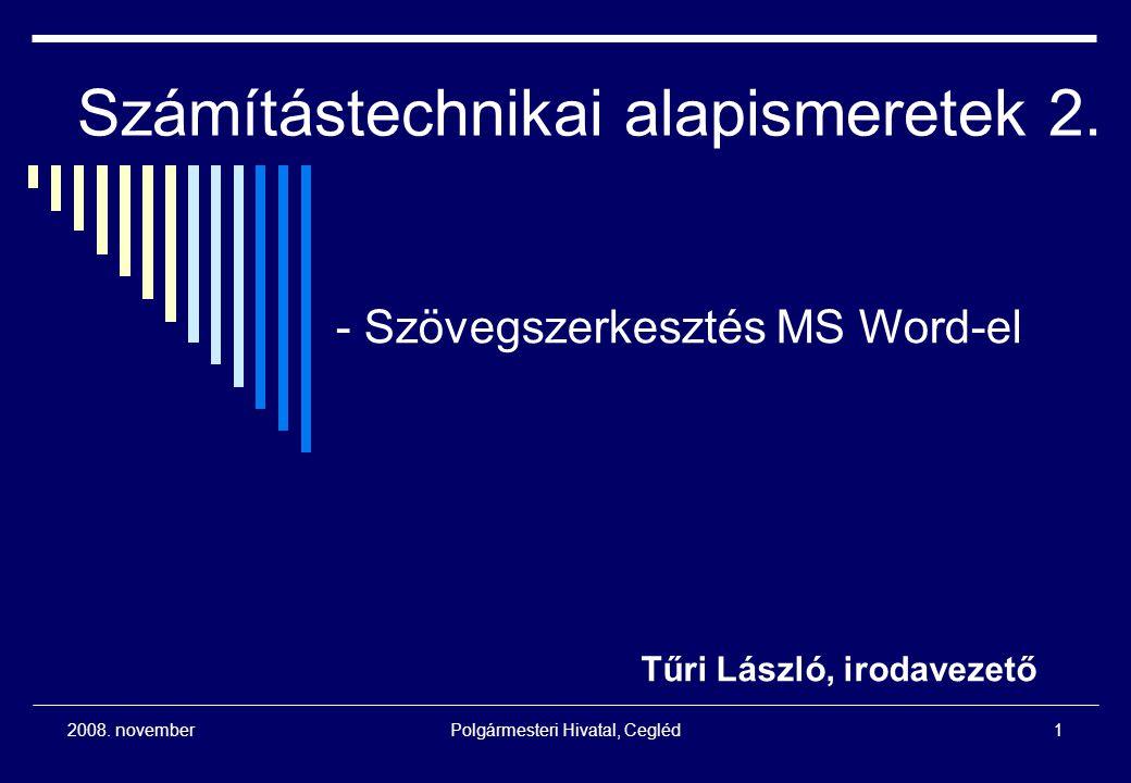 2008. novemberPolgármesteri Hivatal, Cegléd1 Számítástechnikai alapismeretek 2. Tűri László, irodavezető - Szövegszerkesztés MS Word-el