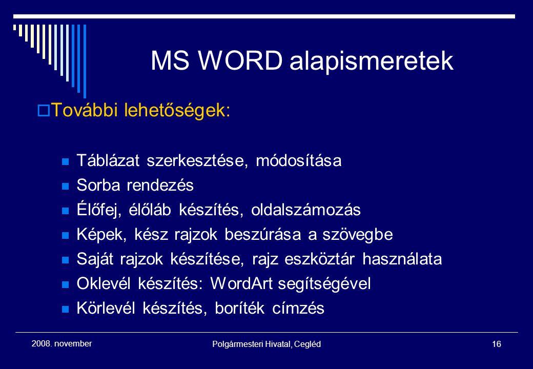 Polgármesteri Hivatal, Cegléd16 2008. november MS WORD alapismeretek  További lehetőségek: Táblázat szerkesztése, módosítása Sorba rendezés Élőfej, é