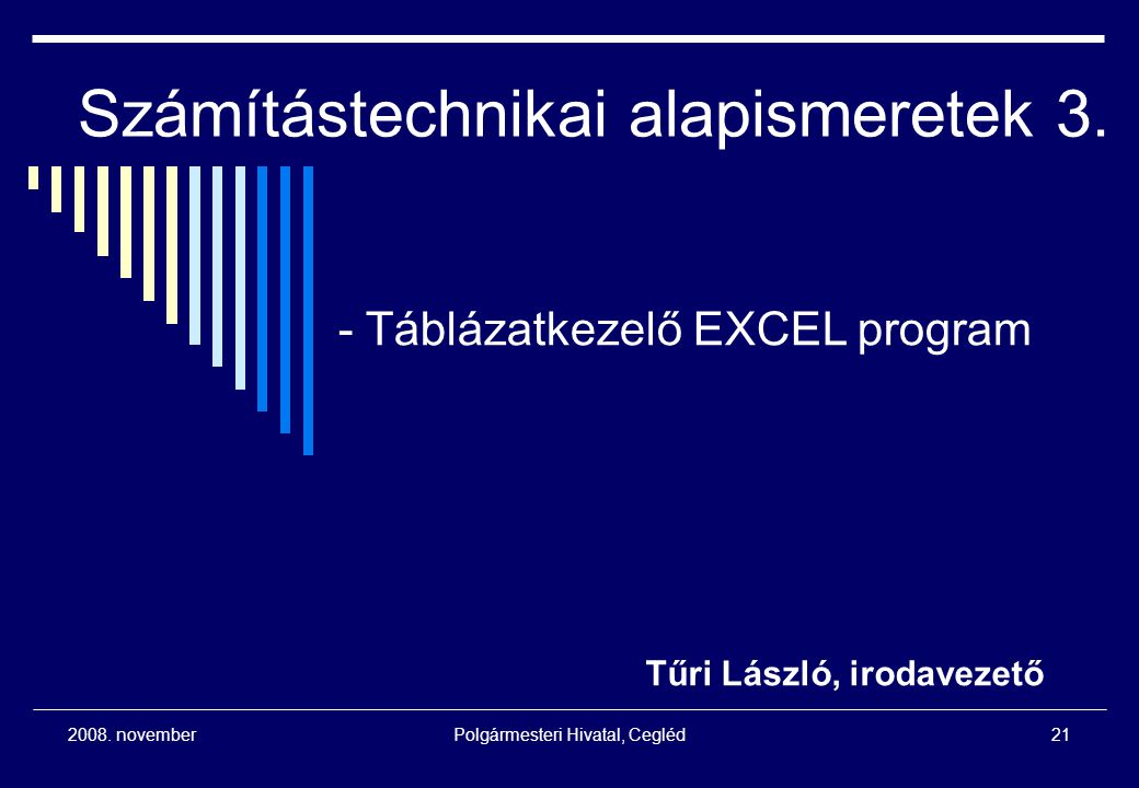 2008. novemberPolgármesteri Hivatal, Cegléd21 Számítástechnikai alapismeretek 3. Tűri László, irodavezető - Táblázatkezelő EXCEL program