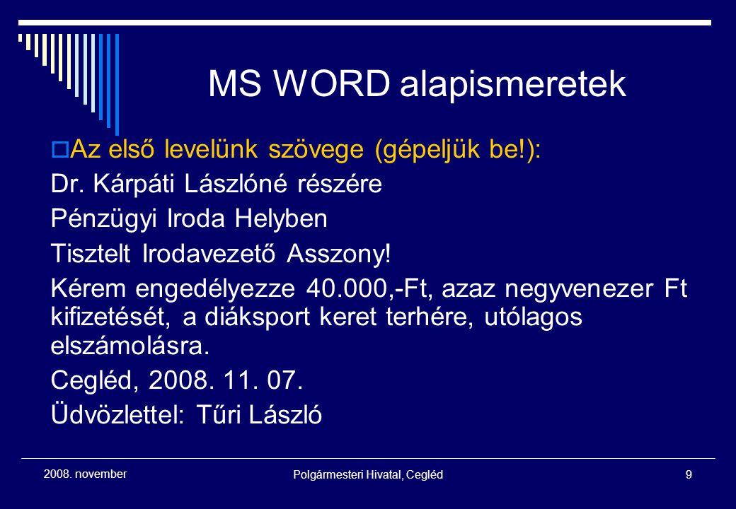 Polgármesteri Hivatal, Cegléd9 2008. november MS WORD alapismeretek  Az első levelünk szövege (gépeljük be!): Dr. Kárpáti Lászlóné részére Pénzügyi I