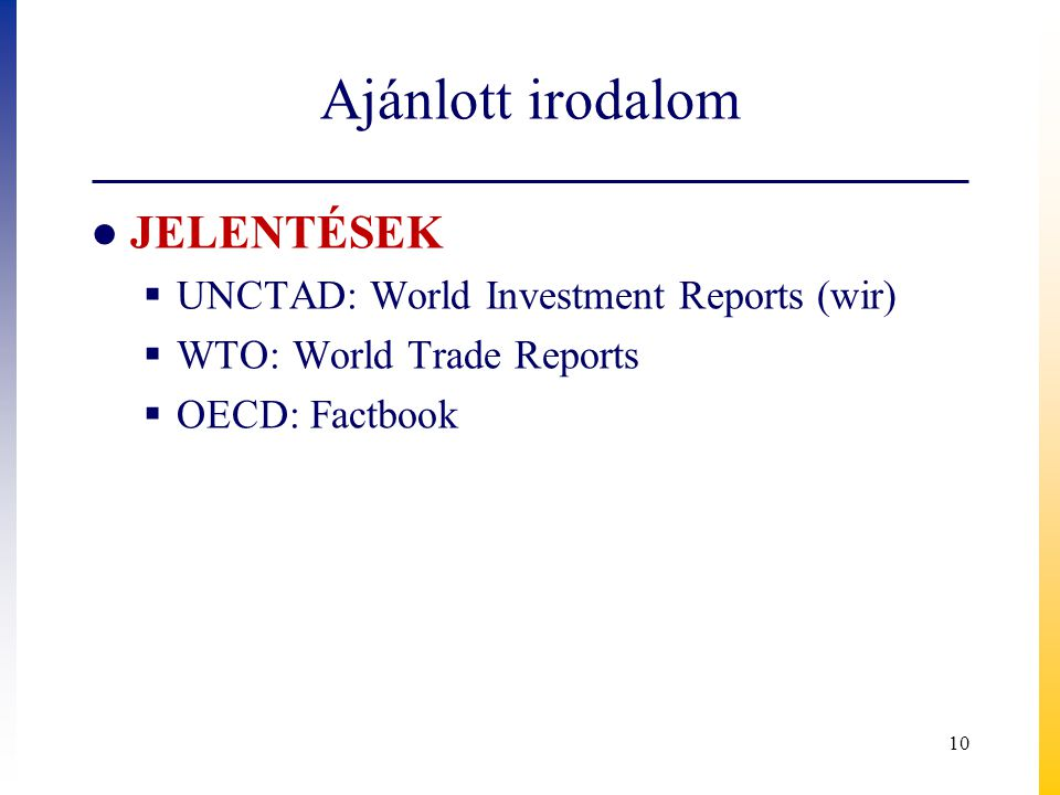 Ajánlott irodalom ● JELENTÉSEK  UNCTAD: World Investment Reports (wir)  WTO: World Trade Reports  OECD: Factbook 10