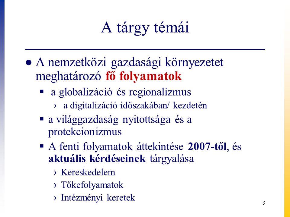 A tárgy témái ● A nemzetközi gazdasági környezetet meghatározó fő folyamatok  a globalizáció és regionalizmus › a digitalizáció időszakában/ kezdetén  a világgazdaság nyitottsága és a protekcionizmus  A fenti folyamatok áttekintése 2007-től, és aktuális kérdéseinek tárgyalása › Kereskedelem › Tőkefolyamatok › Intézményi keretek 3