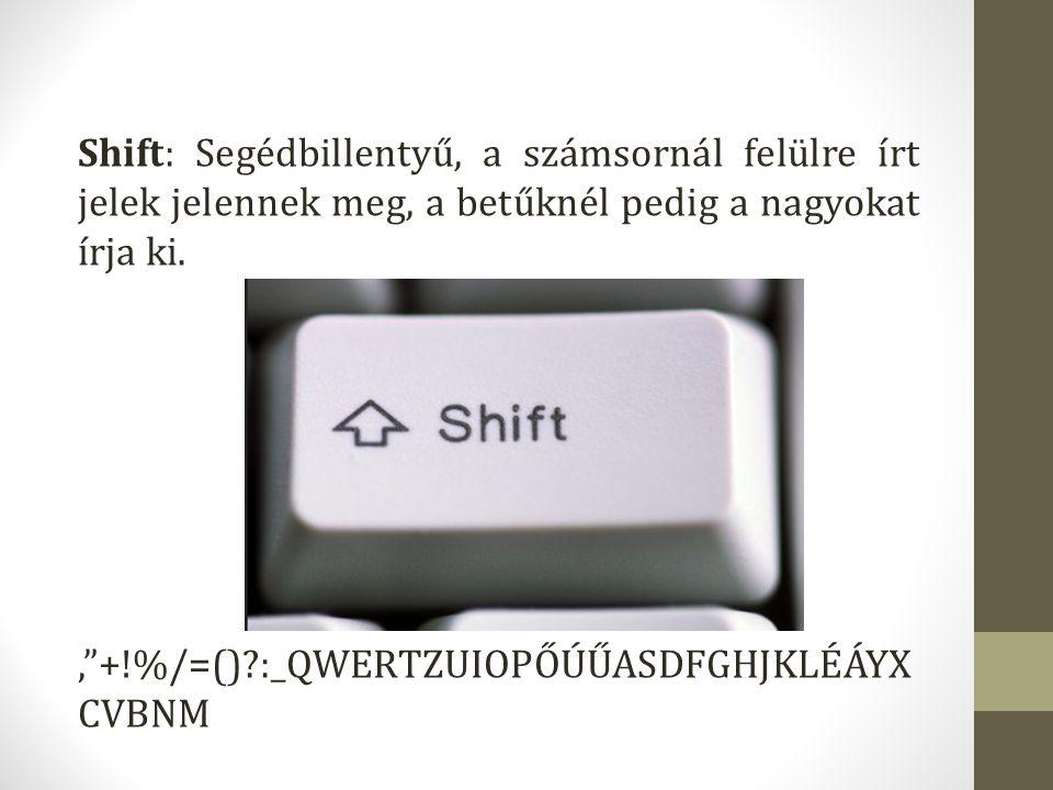 """Shift: Segédbillentyű, a számsornál felülre írt jelek jelennek meg, a betűknél pedig a nagyokat írja ki. '""""+!%/=()?:_QWERTZUIOPŐÚŰASDFGHJKLÉÁYX CVBNM"""
