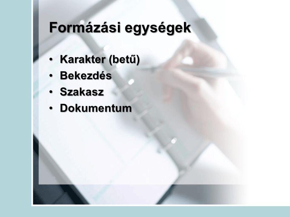 Formázási egységek Karakter (betű)Karakter (betű) BekezdésBekezdés SzakaszSzakasz DokumentumDokumentum