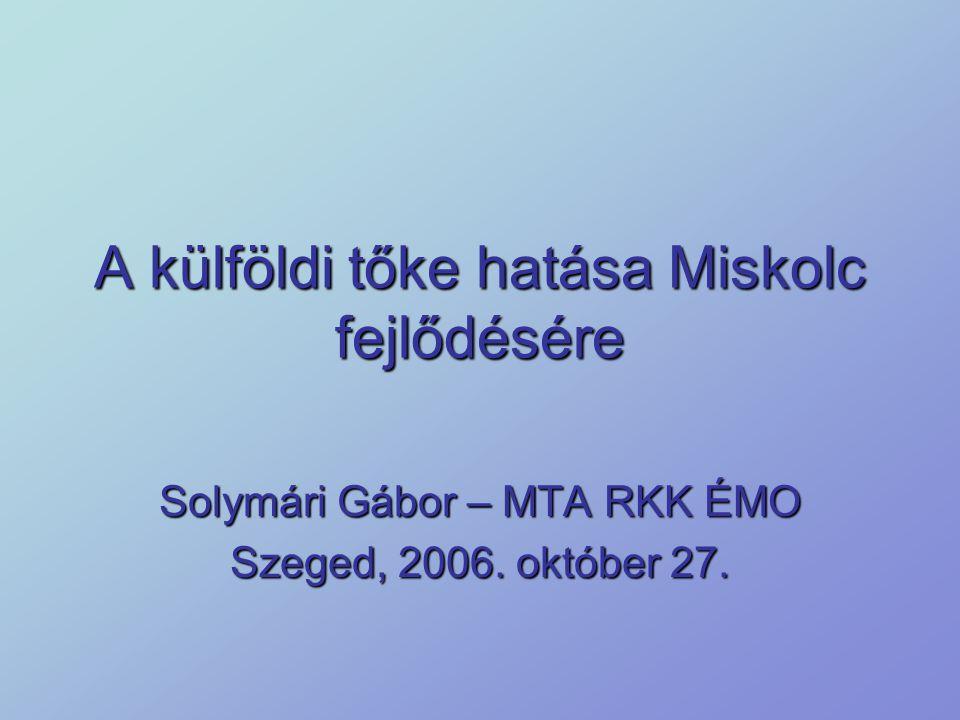 A külföldi tőke hatása Miskolc fejlődésére Solymári Gábor – MTA RKK ÉMO Szeged, 2006. október 27.