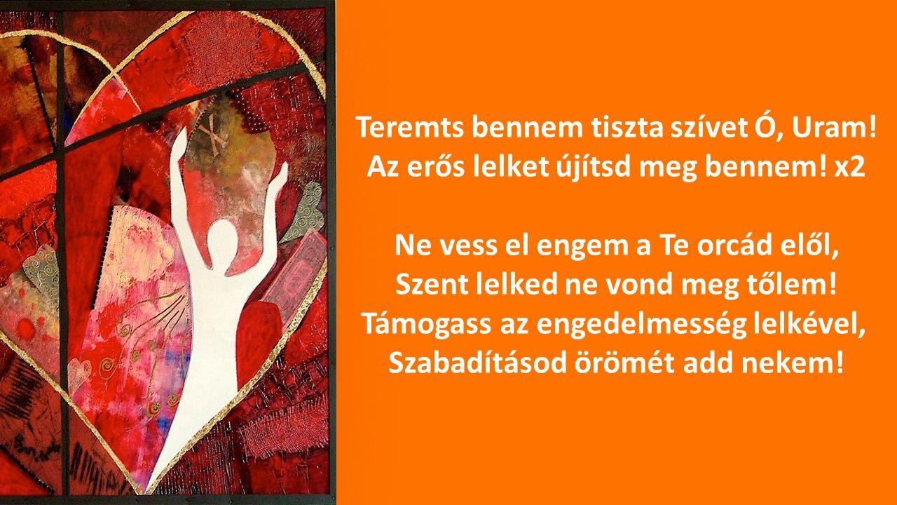 Teremts bennem tiszta szívet Ó, Uram! Az erős lelket újítsd meg bennem! x2 Ne vess el engem a Te orcád elől, Szent lelked ne vond meg tőlem! Támogass