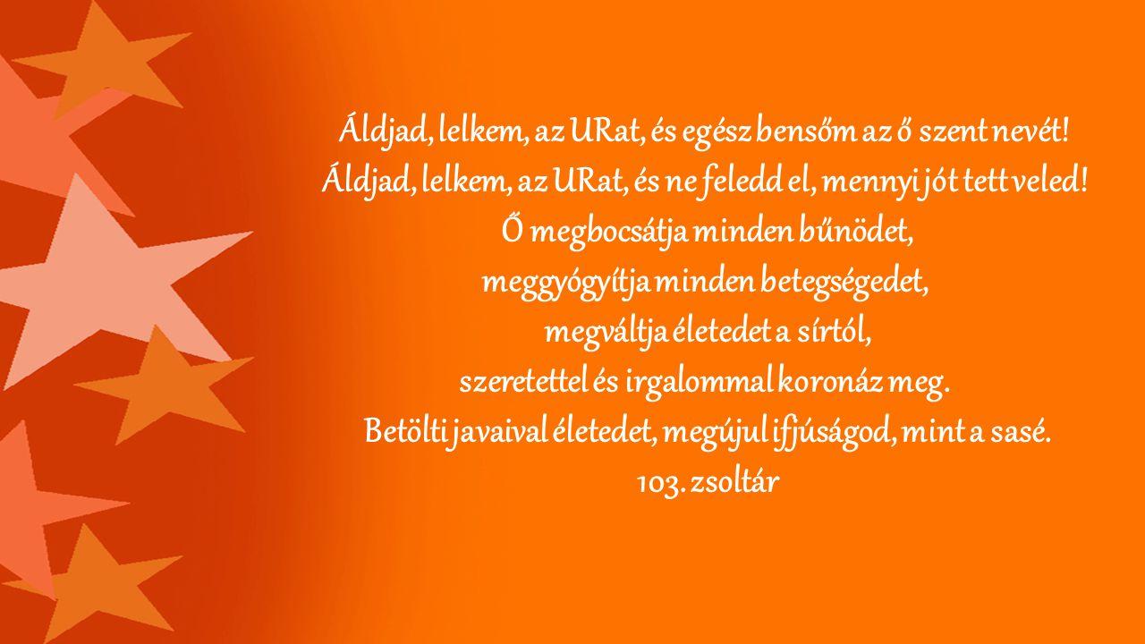 Áldjad, lelkem, az URat, és egész bensőm az ő szent nevét! Áldjad, lelkem, az URat, és ne feledd el, mennyi jót tett veled! Ő megbocsátja minden bűnöd