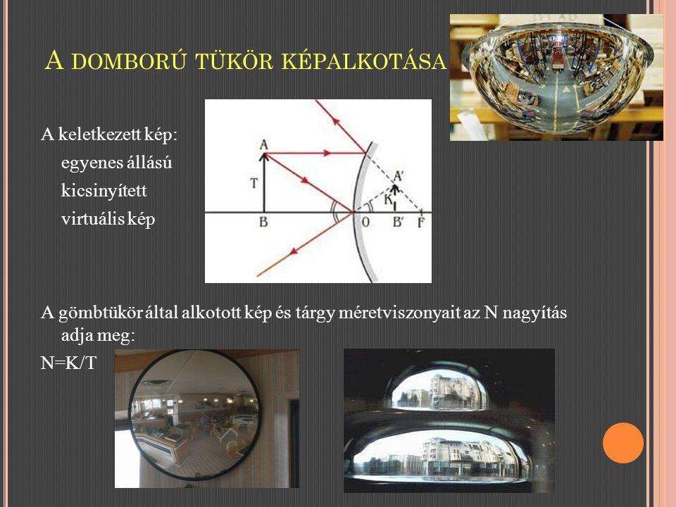 A keletkezett kép: egyenes állású kicsinyített virtuális kép A gömbtükör által alkotott kép és tárgy méretviszonyait az N nagyítás adja meg: N=K/T A DOMBORÚ TÜKÖR KÉPALKOTÁSA