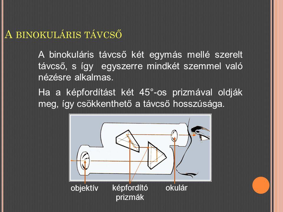 A BINOKULÁRIS TÁVCSŐ A binokuláris távcső két egymás mellé szerelt távcső, s így egyszerre mindkét szemmel való nézésre alkalmas.