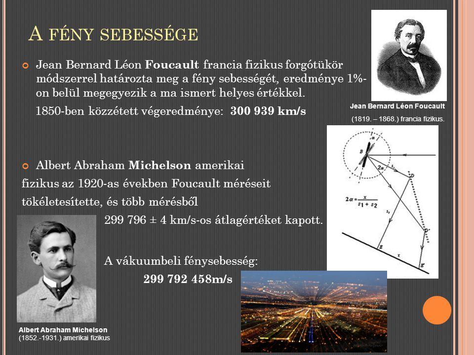 A FÉNY SEBESSÉGE Jean Bernard Léon Foucault francia fizikus forgótükör módszerrel határozta meg a fény sebességét, eredménye 1%- on belül megegyezik a ma ismert helyes értékkel.