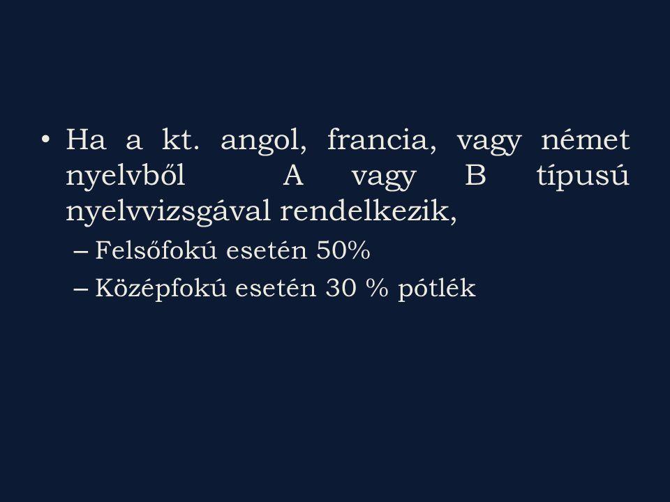 Ha a kt. angol, francia, vagy német nyelvből A vagy B típusú nyelvvizsgával rendelkezik, – Felsőfokú esetén 50% – Középfokú esetén 30 % pótlék