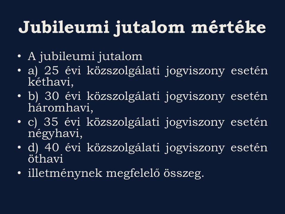 Jubileumi jutalom mértéke A jubileumi jutalom a) 25 évi közszolgálati jogviszony esetén kéthavi, b) 30 évi közszolgálati jogviszony esetén háromhavi,