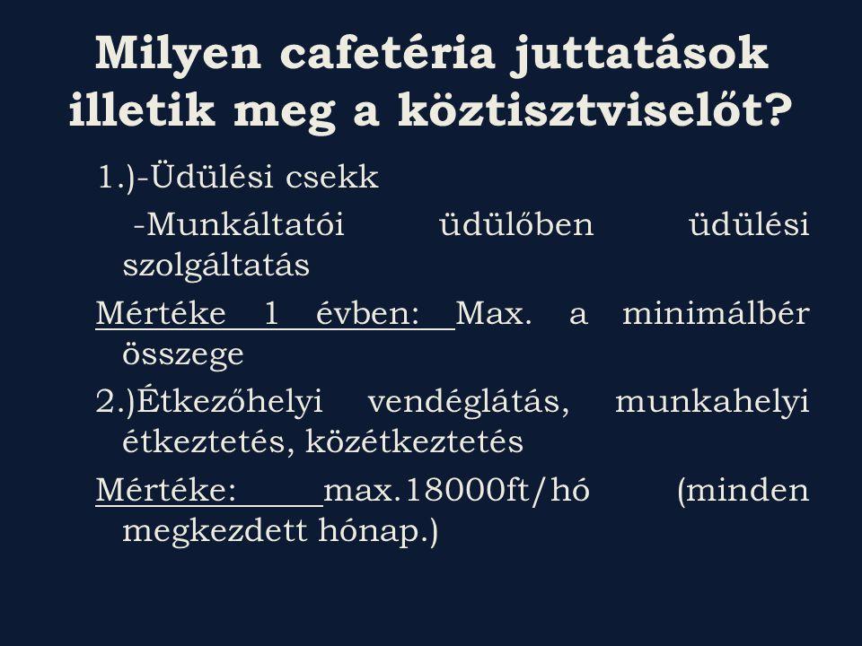 Milyen cafetéria juttatások illetik meg a köztisztviselőt? 1.)-Üdülési csekk -Munkáltatói üdülőben üdülési szolgáltatás Mértéke 1 évben: Max. a minimá