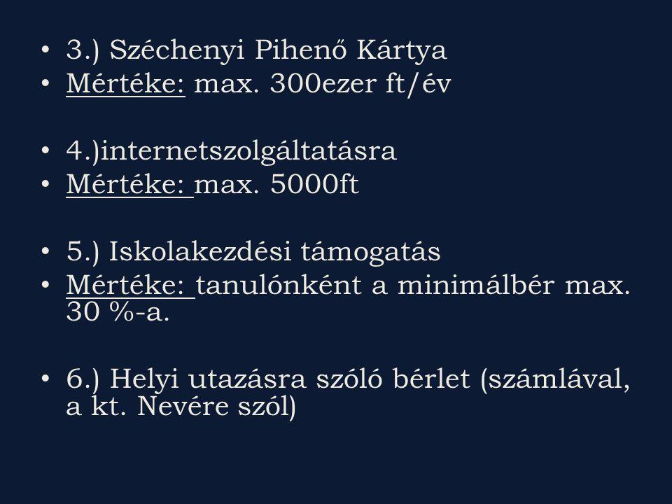 3.) Széchenyi Pihenő Kártya Mértéke: max. 300ezer ft/év 4.)internetszolgáltatásra Mértéke: max. 5000ft 5.) Iskolakezdési támogatás Mértéke: tanulónkén