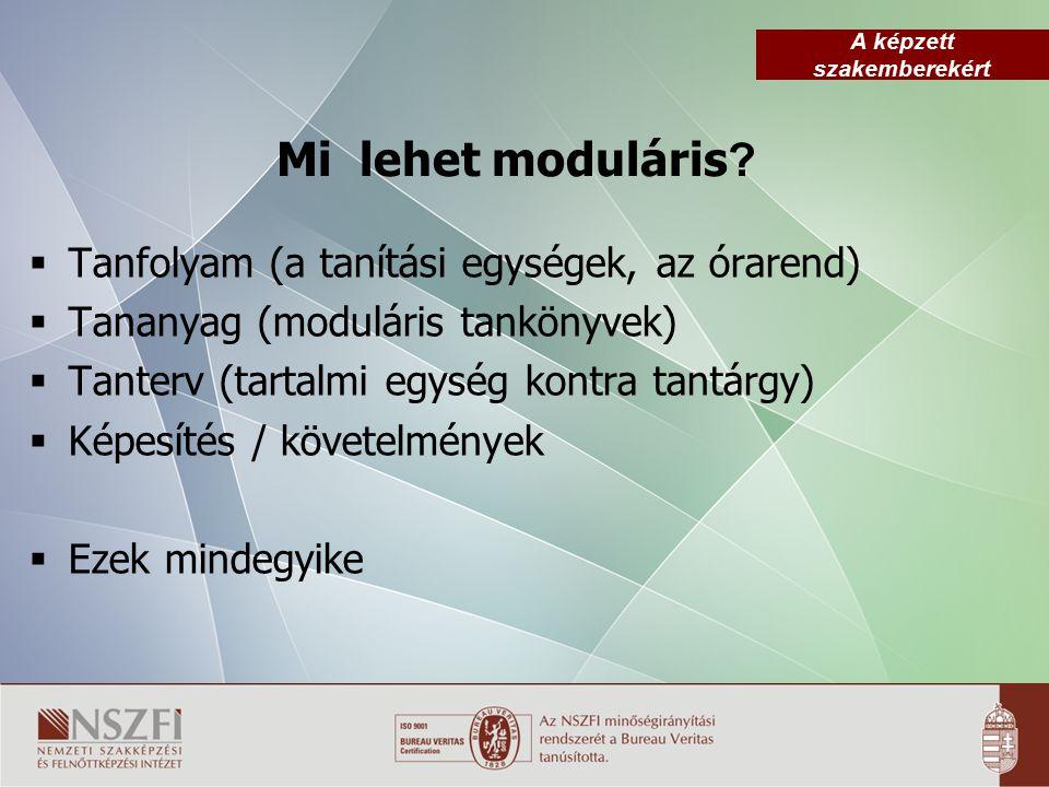 A képzett szakemberekért Mi lehet moduláris ?  Tanfolyam (a tanítási egységek, az órarend)  Tananyag (moduláris tankönyvek)  Tanterv (tartalmi egys