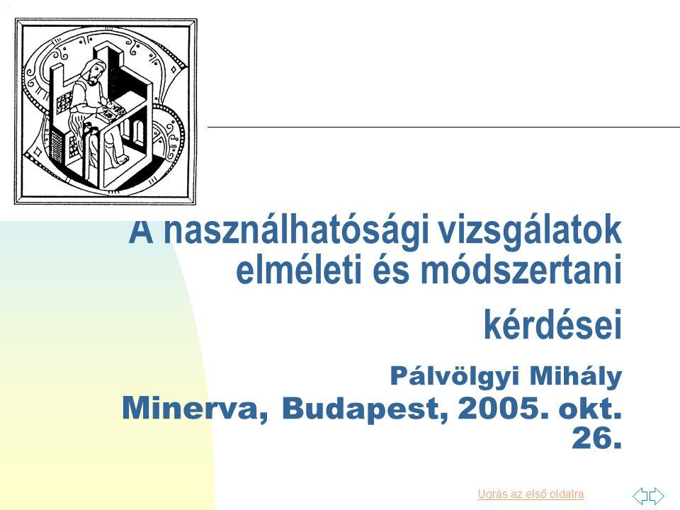 Ugrás az első oldalra A használhatósági vizsgálatok elméleti és módszertani kérdései Pálvölgyi Mihály Minerva, Budapest, 2005.