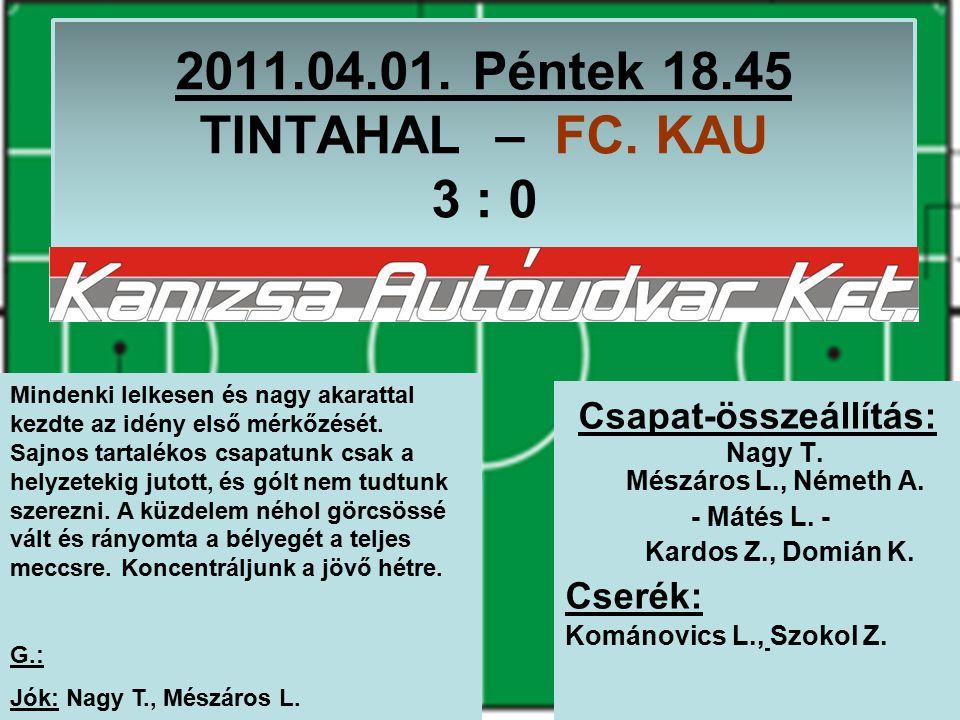 2011.04.01. Péntek 18.45 TINTAHAL – FC. KAU 3 : 0 Csapat-összeállítás: Nagy T.