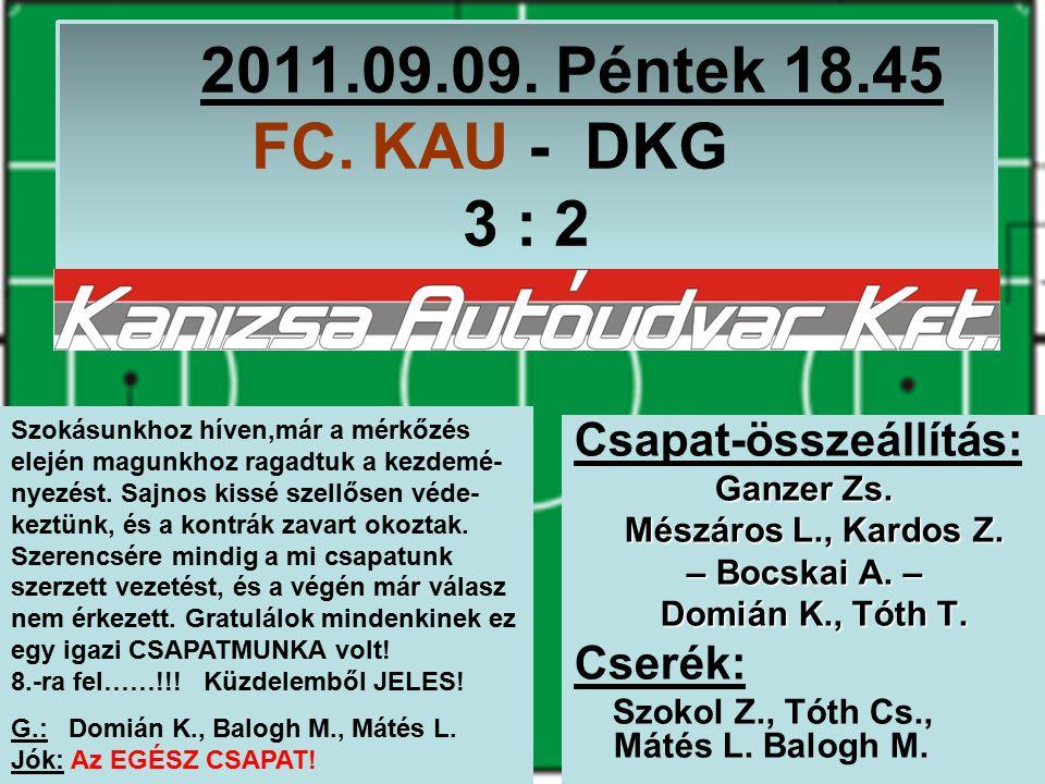 2011.09.09. Péntek 18.45 FC. KAU - DKG 3 : 2 Csapat-összeállítás: Ganzer Zs.