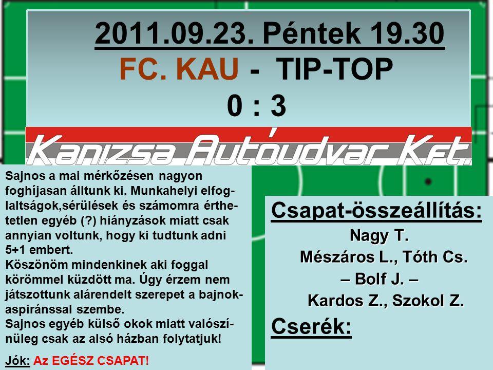2011.09.23. Péntek 19.30 FC. KAU - TIP-TOP 0 : 3 Csapat-összeállítás: Nagy T.