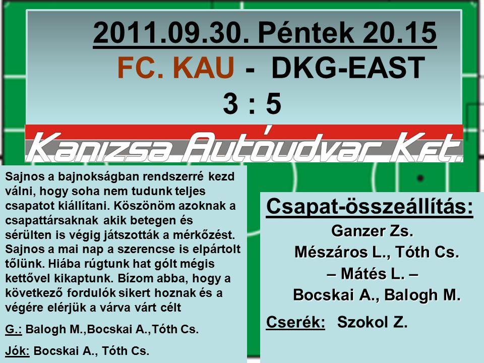 2011.09.30. Péntek 20.15 FC. KAU - DKG-EAST 3 : 5 Csapat-összeállítás: Ganzer Zs.