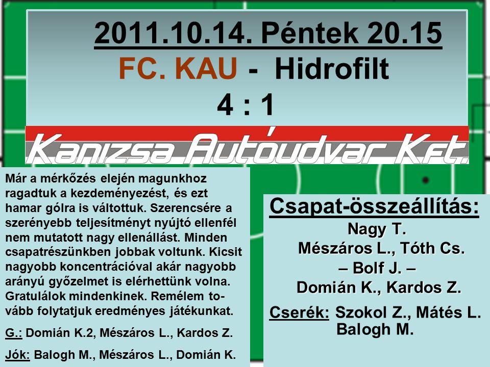 2011.10.14. Péntek 20.15 FC. KAU - Hidrofilt 4 : 1 Csapat-összeállítás: Nagy T.